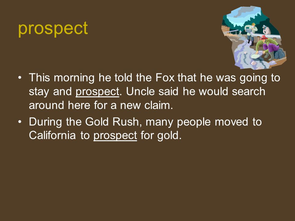 prospect This morning he told the Fox that he was going to stay and prospect. Uncle said he would search around here for a new claim. During the Gold