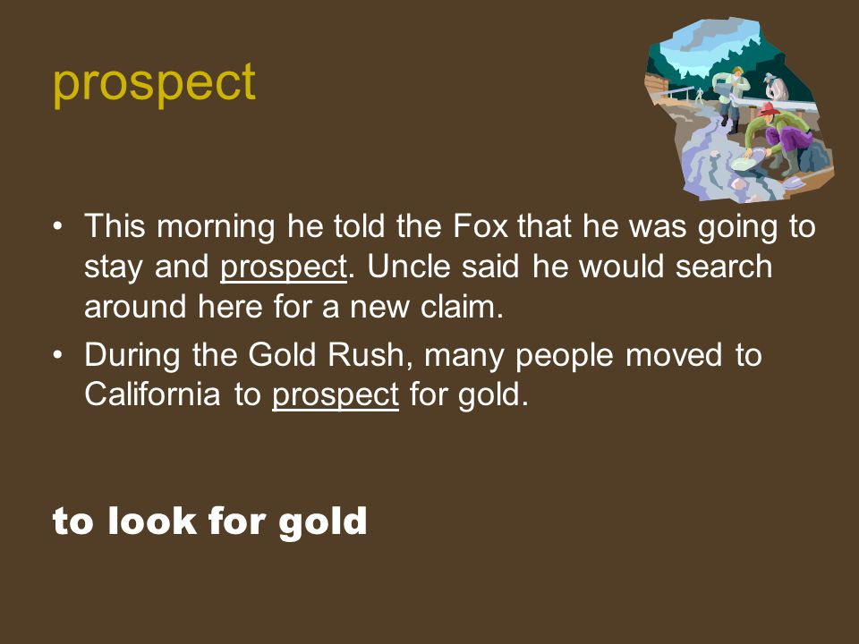 This morning he told the Fox that he was going to stay and prospect. Uncle said he would search around here for a new claim. During the Gold Rush, man