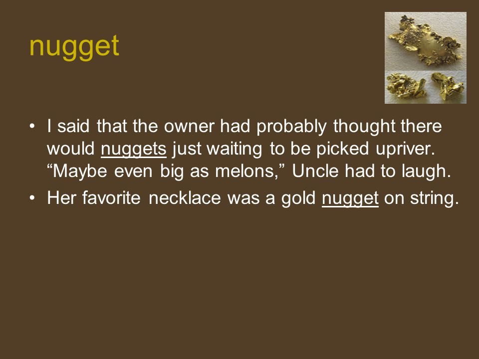 """nugget I said that the owner had probably thought there would nuggets just waiting to be picked upriver. """"Maybe even big as melons,"""" Uncle had to laug"""
