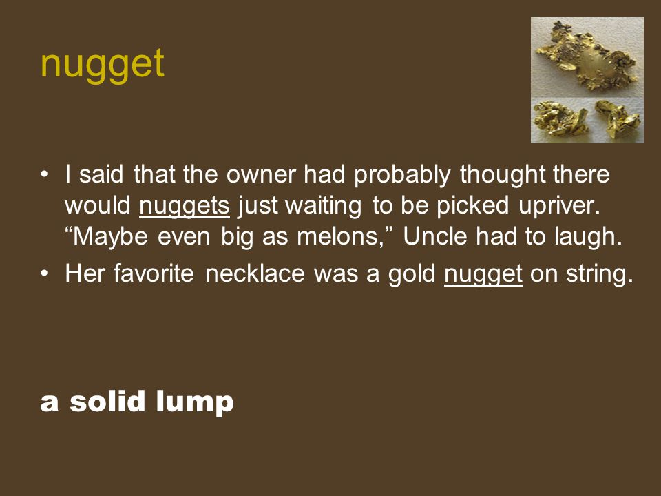 """I said that the owner had probably thought there would nuggets just waiting to be picked upriver. """"Maybe even big as melons,"""" Uncle had to laugh. Her"""
