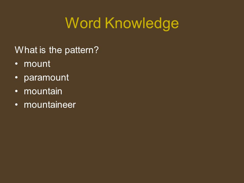 Word Knowledge What is the pattern? mount paramount mountain mountaineer