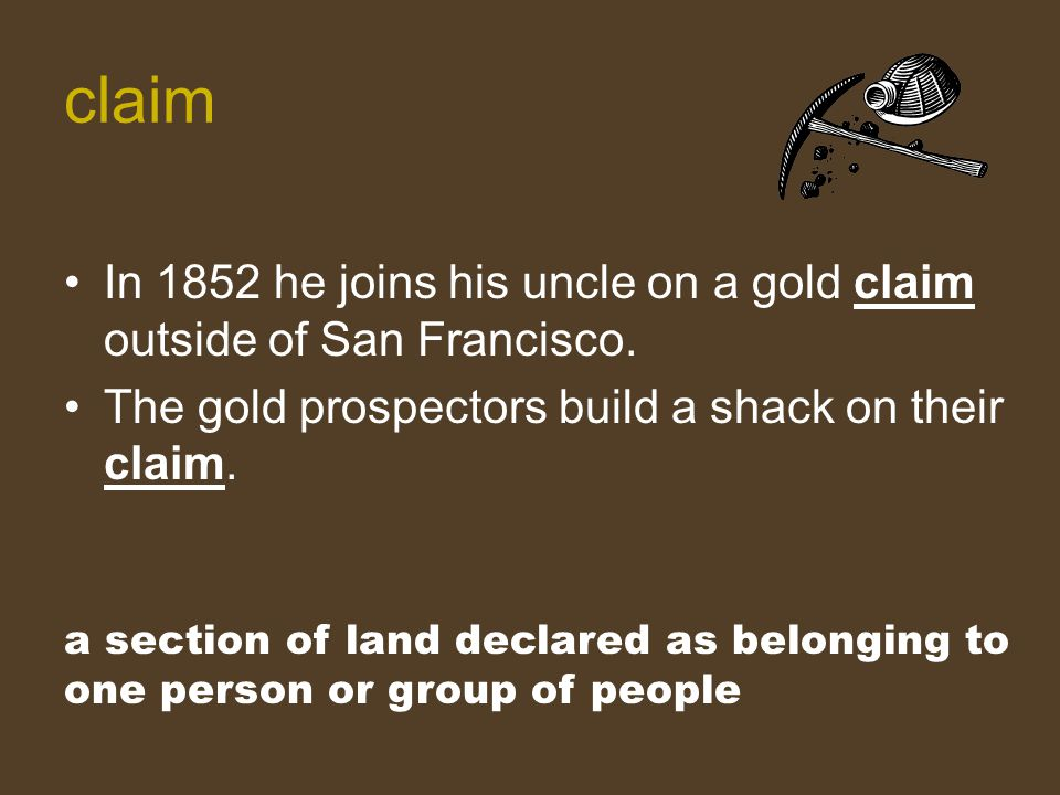 In 1852 he joins his uncle on a gold claim outside of San Francisco. The gold prospectors build a shack on their claim. a section of land declared as