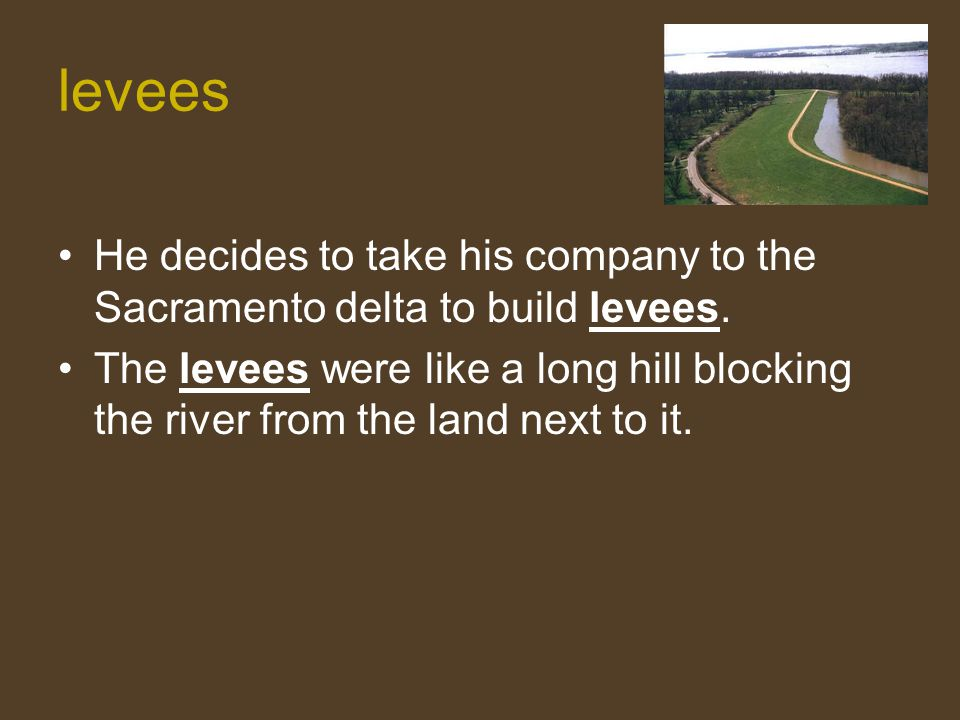levees He decides to take his company to the Sacramento delta to build levees. The levees were like a long hill blocking the river from the land next
