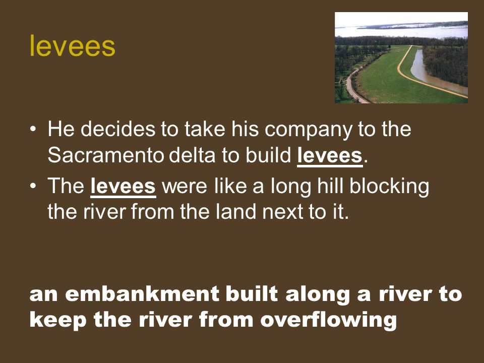 He decides to take his company to the Sacramento delta to build levees. The levees were like a long hill blocking the river from the land next to it.
