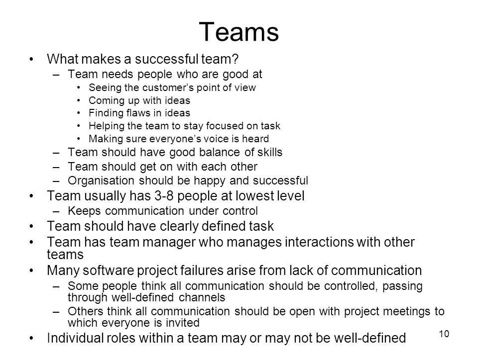 10 Teams What makes a successful team? –Team needs people who are good at Seeing the customer's point of view Coming up with ideas Finding flaws in id