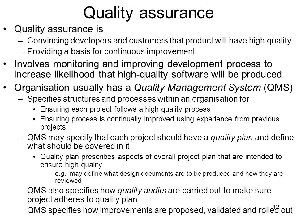 12 Quality assurance Quality assurance is –Convincing developers and customers that product will have high quality –Providing a basis for continuous improvement Involves monitoring and improving development process to increase likelihood that high-quality software will be produced Organisation usually has a Quality Management System (QMS) –Specifies structures and processes within an organisation for Ensuring each project follows a high quality process Ensuring process is continually improved using experience from previous projects –QMS may specify that each project should have a quality plan and define what should be covered in it Quality plan prescribes aspects of overall project plan that are intended to ensure high quality –e.g., may define what design documents are to be produced and how they are reviewed –QMS also specifies how quality audits are carried out to make sure project adheres to quality plan –QMS specifies how improvements are proposed, validated and rolled out