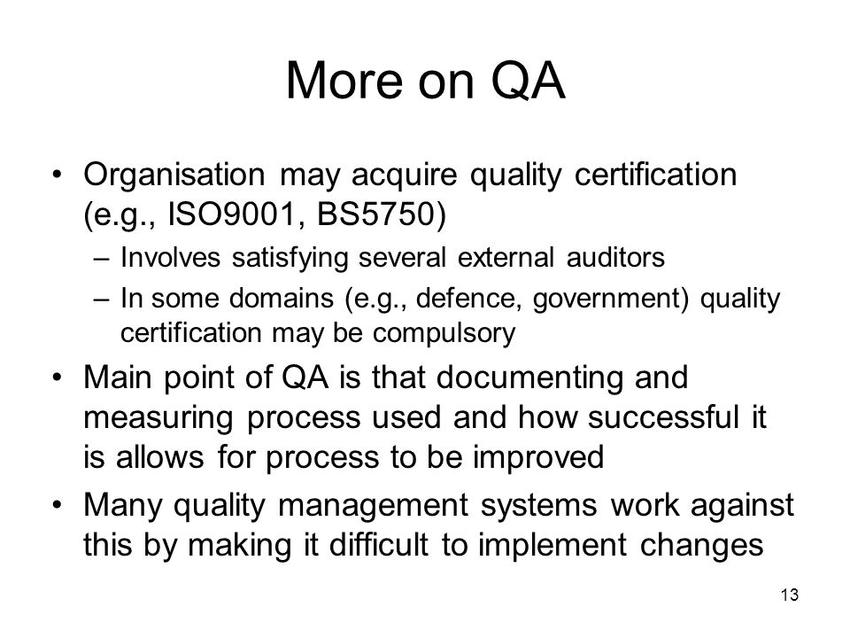 13 More on QA Organisation may acquire quality certification (e.g., ISO9001, BS5750) –Involves satisfying several external auditors –In some domains (e.g., defence, government) quality certification may be compulsory Main point of QA is that documenting and measuring process used and how successful it is allows for process to be improved Many quality management systems work against this by making it difficult to implement changes