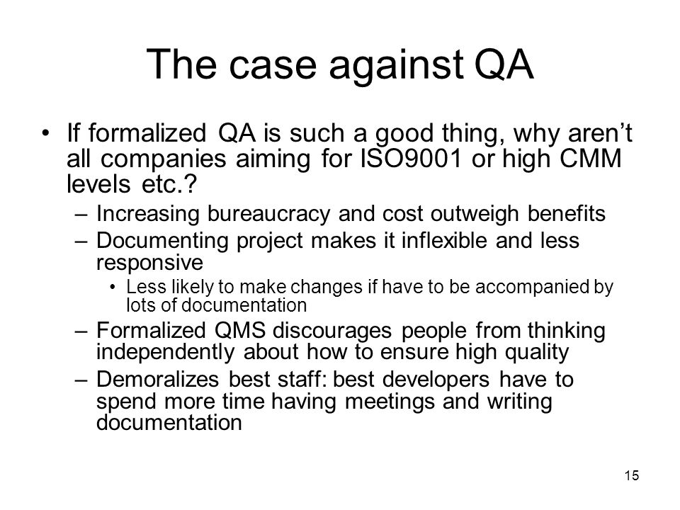 15 The case against QA If formalized QA is such a good thing, why aren't all companies aiming for ISO9001 or high CMM levels etc..