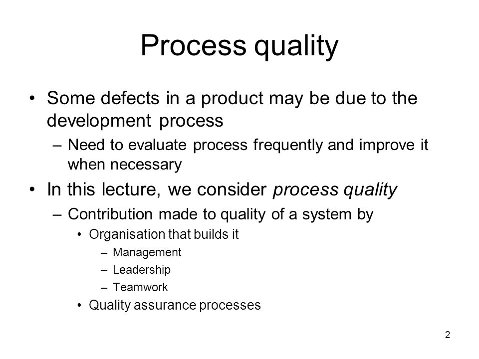 2 Process quality Some defects in a product may be due to the development process –Need to evaluate process frequently and improve it when necessary In this lecture, we consider process quality –Contribution made to quality of a system by Organisation that builds it –Management –Leadership –Teamwork Quality assurance processes