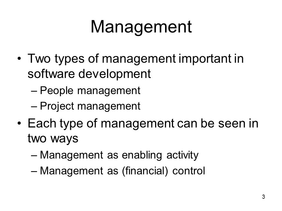 3 Management Two types of management important in software development –People management –Project management Each type of management can be seen in two ways –Management as enabling activity –Management as (financial) control