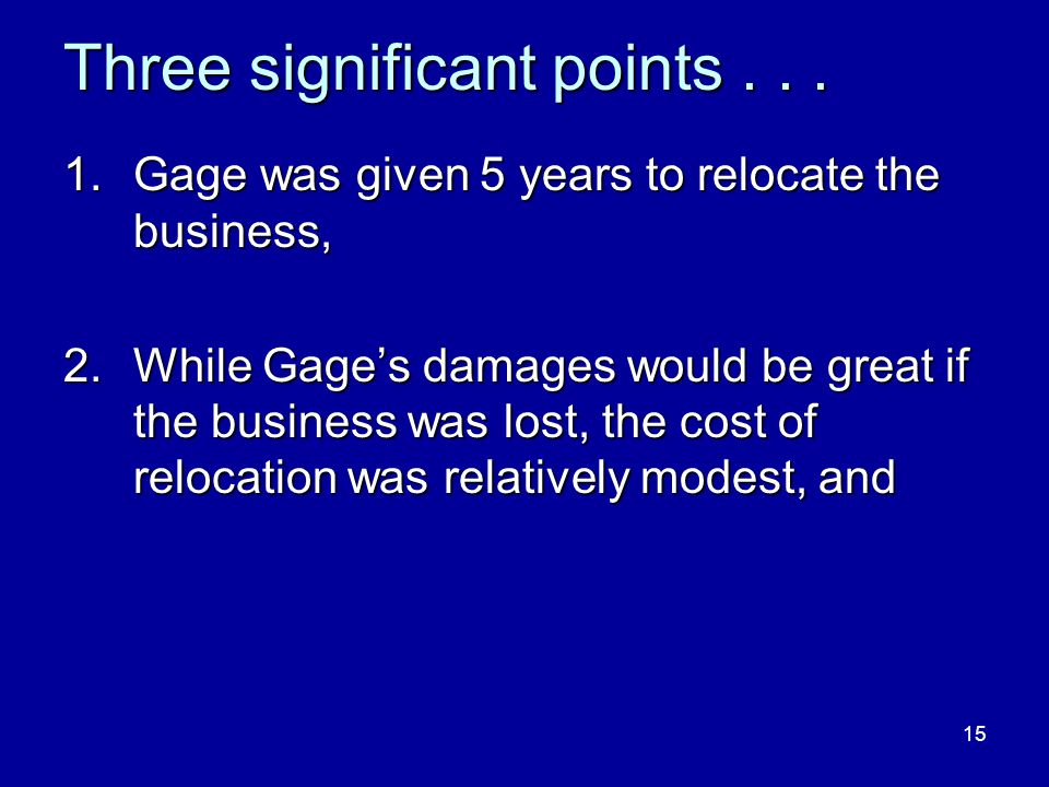 15 Three significant points... 1.Gage was given 5 years to relocate the business, 2.While Gage's damages would be great if the business was lost, the
