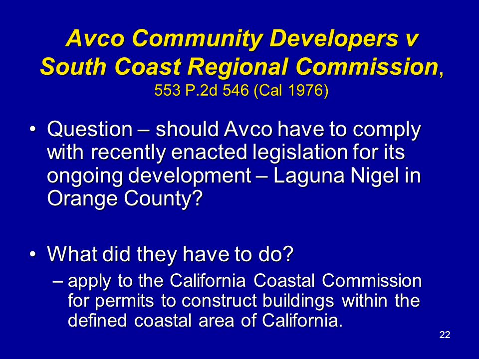 22 Avco Community Developers v South Coast Regional Commission, 553 P.2d 546 (Cal 1976) Question – should Avco have to comply with recently enacted legislation for its ongoing development – Laguna Nigel in Orange County Question – should Avco have to comply with recently enacted legislation for its ongoing development – Laguna Nigel in Orange County.