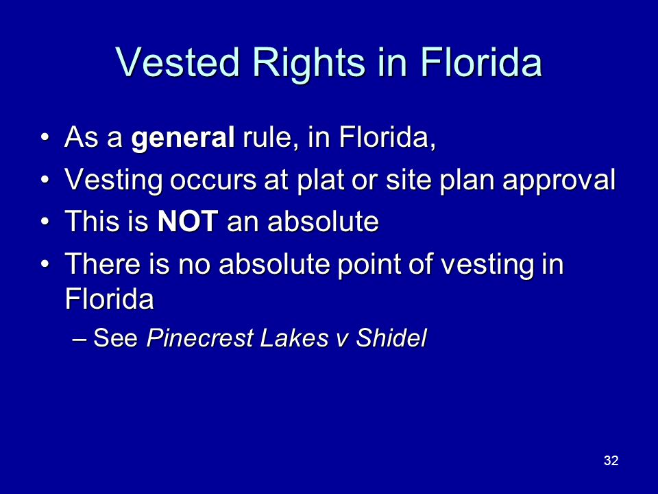 32 Vested Rights in Florida As a general rule, in Florida,As a general rule, in Florida, Vesting occurs at plat or site plan approvalVesting occurs at plat or site plan approval This is NOT an absoluteThis is NOT an absolute There is no absolute point of vesting in FloridaThere is no absolute point of vesting in Florida –See Pinecrest Lakes v Shidel
