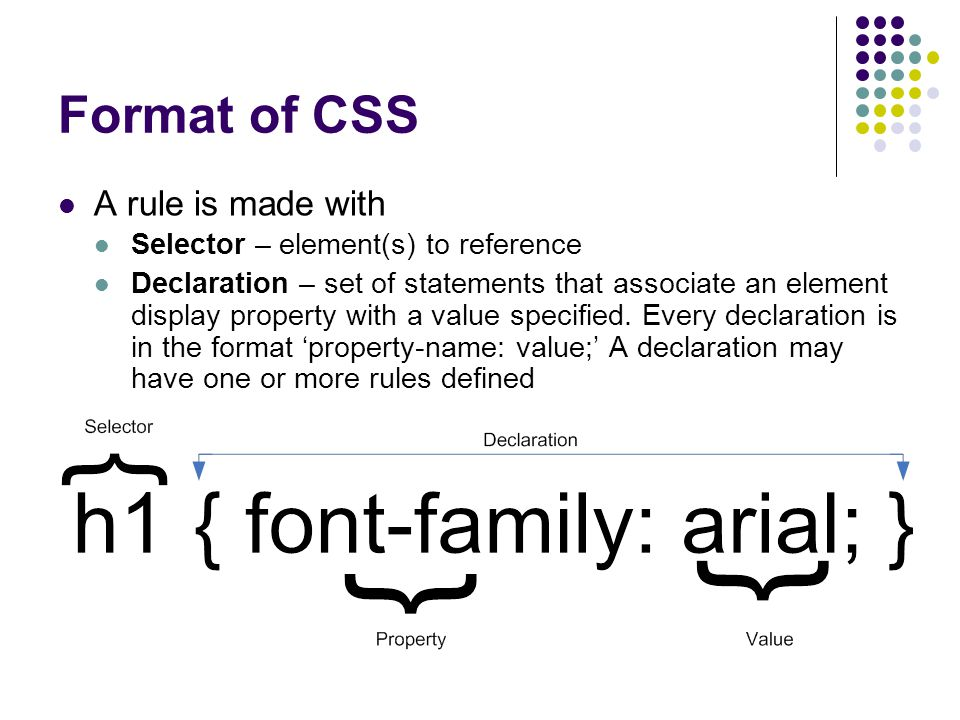 Format of CSS A rule is made with Selector – element(s) to reference Declaration – set of statements that associate an element display property with a value specified.