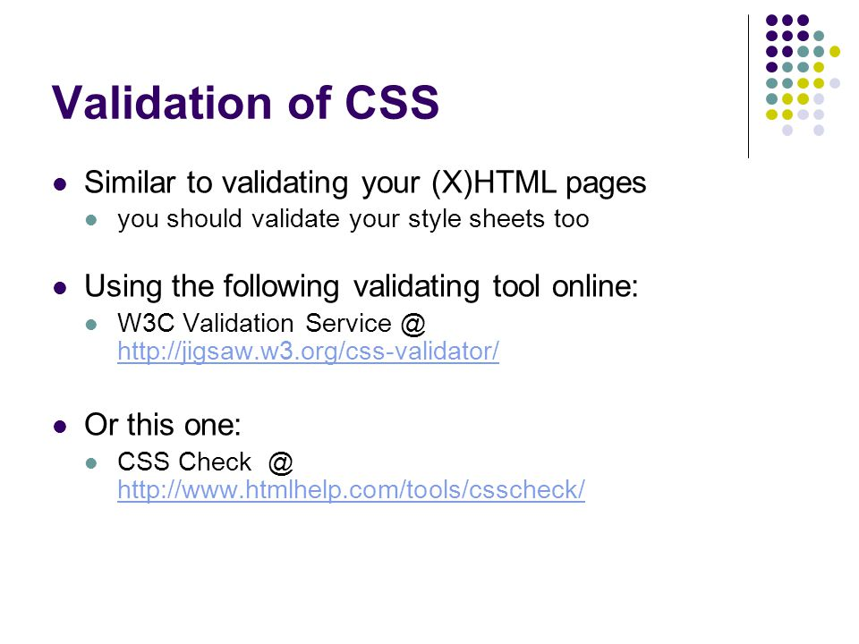 Validation of CSS Similar to validating your (X)HTML pages you should validate your style sheets too Using the following validating tool online: W3C Validation Service @ http://jigsaw.w3.org/css-validator/ http://jigsaw.w3.org/css-validator/ Or this one: CSS Check @ http://www.htmlhelp.com/tools/csscheck/ http://www.htmlhelp.com/tools/csscheck/