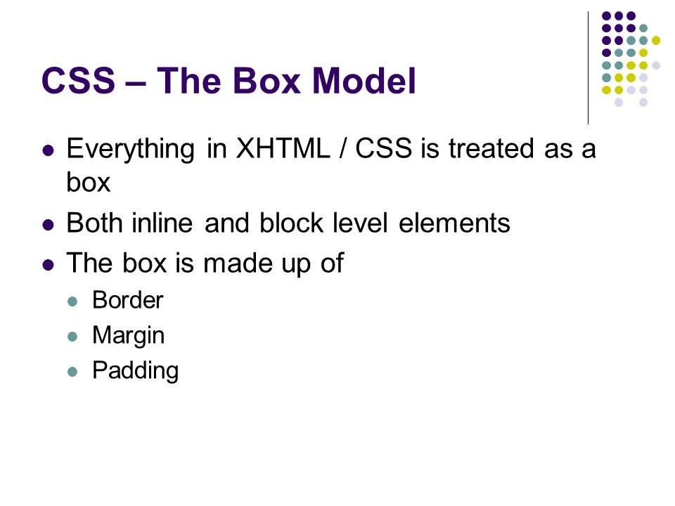 CSS – The Box Model Everything in XHTML / CSS is treated as a box Both inline and block level elements The box is made up of Border Margin Padding