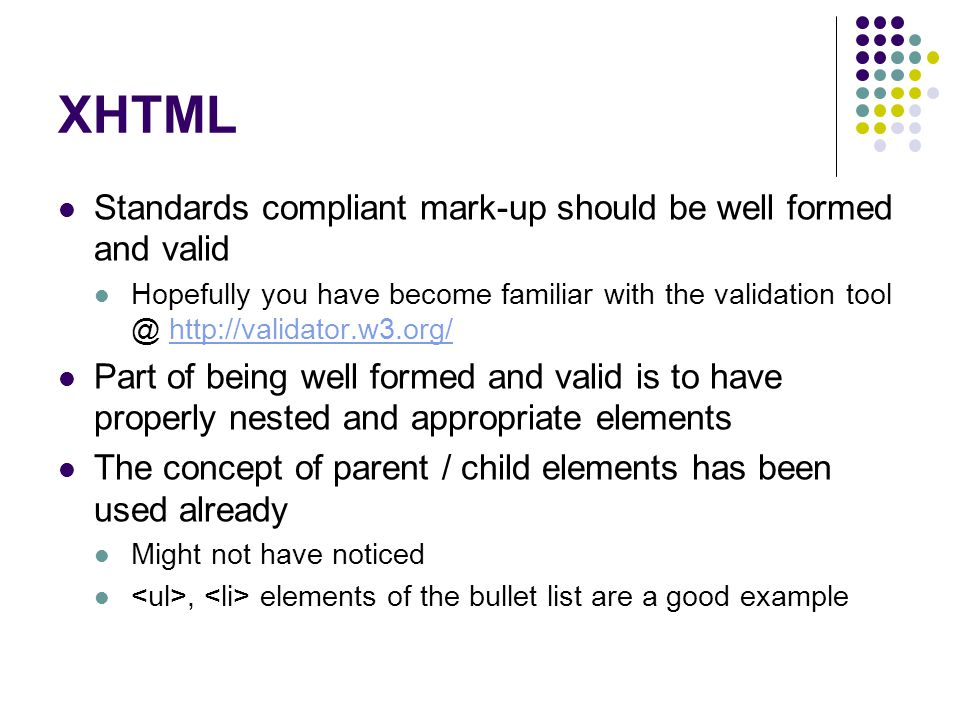 XHTML Standards compliant mark-up should be well formed and valid Hopefully you have become familiar with the validation tool @ http://validator.w3.org/http://validator.w3.org/ Part of being well formed and valid is to have properly nested and appropriate elements The concept of parent / child elements has been used already Might not have noticed, elements of the bullet list are a good example