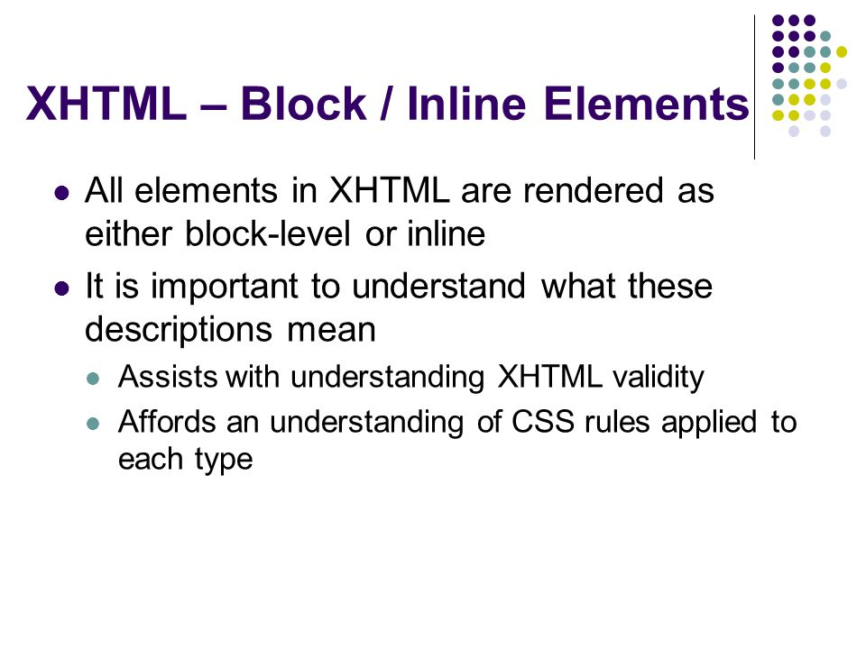 XHTML – Block / Inline Elements All elements in XHTML are rendered as either block-level or inline It is important to understand what these descriptions mean Assists with understanding XHTML validity Affords an understanding of CSS rules applied to each type