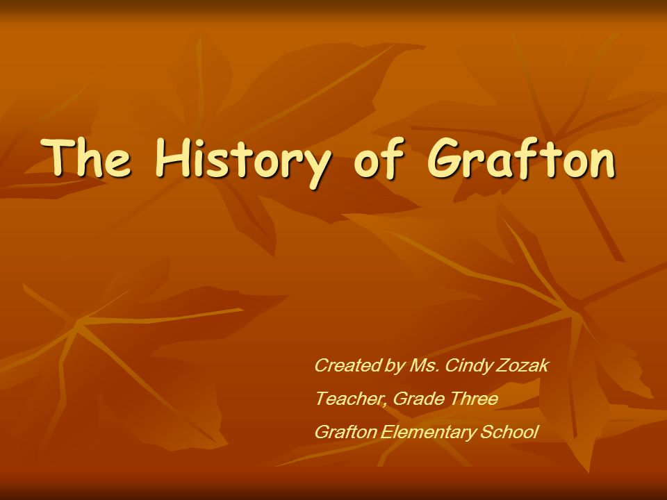 The History of Grafton Created by Ms. Cindy Zozak Teacher, Grade Three Grafton Elementary School