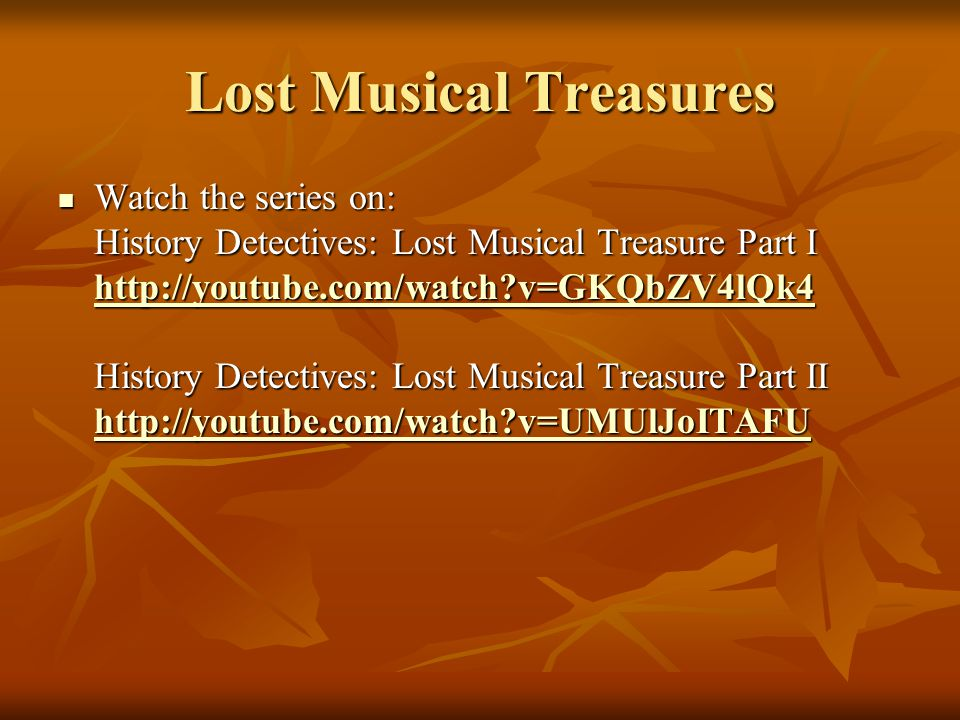 Lost Musical Treasures Watch the series on: History Detectives: Lost Musical Treasure Part I http://youtube.com/watch v=GKQbZV4lQk4 History Detectives: Lost Musical Treasure Part II http://youtube.com/watch v=UMUlJoITAFU Watch the series on: History Detectives: Lost Musical Treasure Part I http://youtube.com/watch v=GKQbZV4lQk4 History Detectives: Lost Musical Treasure Part II http://youtube.com/watch v=UMUlJoITAFU http://youtube.com/watch v=GKQbZV4lQk4 http://youtube.com/watch v=UMUlJoITAFU http://youtube.com/watch v=GKQbZV4lQk4 http://youtube.com/watch v=UMUlJoITAFU