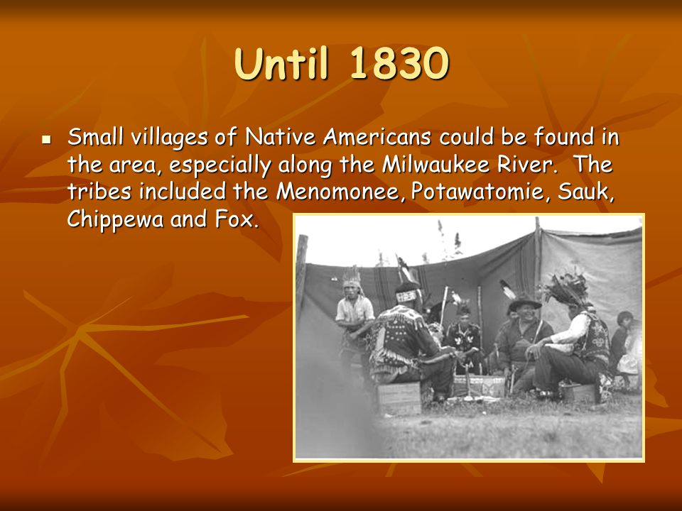 Until 1830 Small villages of Native Americans could be found in the area, especially along the Milwaukee River.