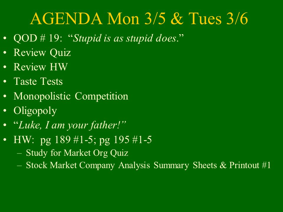 AGENDA Mon 3/5 & Tues 3/6 QOD # 19: Stupid is as stupid does. Review Quiz Review HW Taste Tests Monopolistic Competition Oligopoly Luke, I am your father! HW: pg 189 #1-5; pg 195 #1-5 –Study for Market Org Quiz –Stock Market Company Analysis Summary Sheets & Printout #1