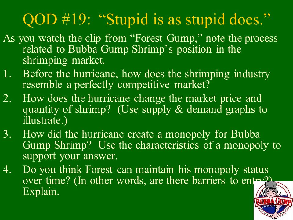 QOD #19: Stupid is as stupid does. As you watch the clip from Forest Gump, note the process related to Bubba Gump Shrimp's position in the shrimping market.