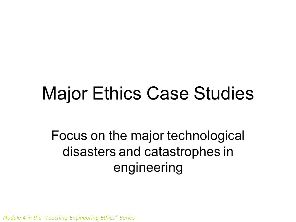 Major Ethics Case Studies Focus on the major technological disasters and catastrophes in engineering Module 4 in the Teaching Engineering Ethics Series