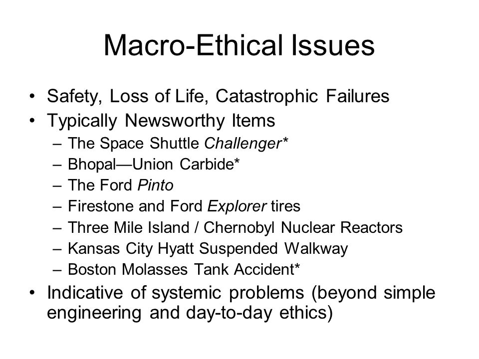Macro-Ethical Issues Safety, Loss of Life, Catastrophic Failures Typically Newsworthy Items –The Space Shuttle Challenger* –Bhopal—Union Carbide* –The Ford Pinto –Firestone and Ford Explorer tires –Three Mile Island / Chernobyl Nuclear Reactors –Kansas City Hyatt Suspended Walkway –Boston Molasses Tank Accident* Indicative of systemic problems (beyond simple engineering and day-to-day ethics)
