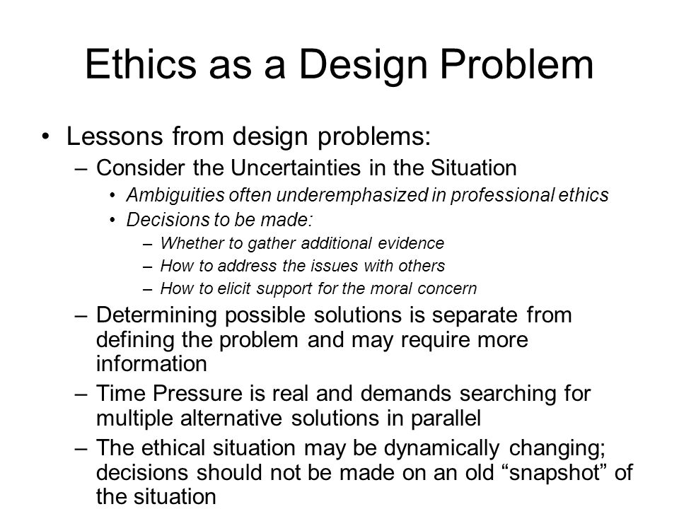 Ethics as a Design Problem Lessons from design problems: –Consider the Uncertainties in the Situation Ambiguities often underemphasized in professional ethics Decisions to be made: –Whether to gather additional evidence –How to address the issues with others –How to elicit support for the moral concern –Determining possible solutions is separate from defining the problem and may require more information –Time Pressure is real and demands searching for multiple alternative solutions in parallel –The ethical situation may be dynamically changing; decisions should not be made on an old snapshot of the situation