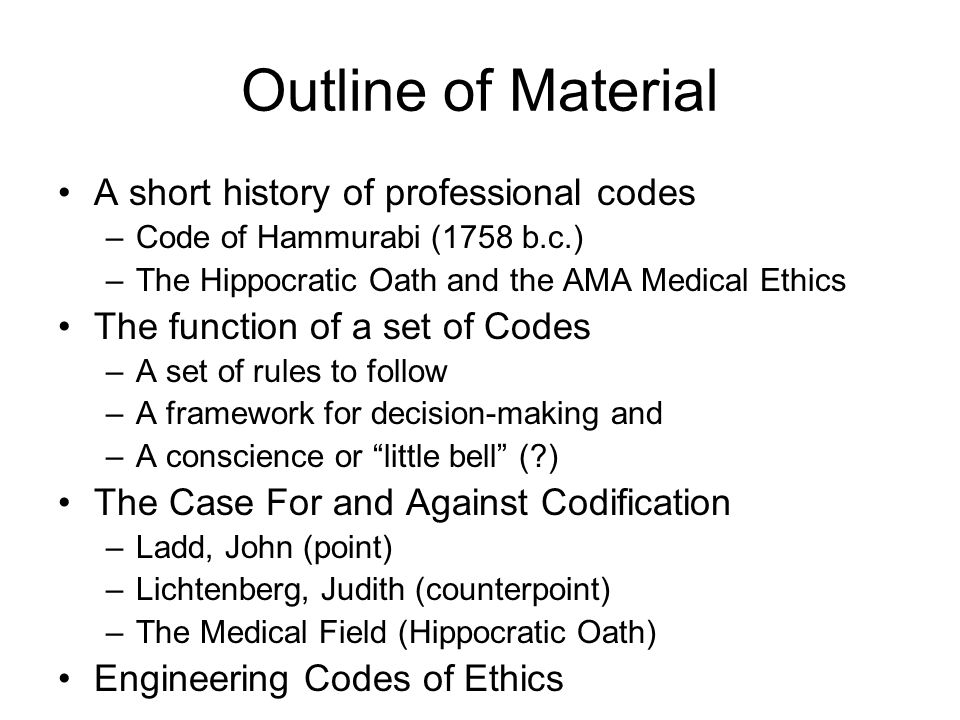 Outline of Material A short history of professional codes –Code of Hammurabi (1758 b.c.) –The Hippocratic Oath and the AMA Medical Ethics The function of a set of Codes –A set of rules to follow –A framework for decision-making and –A conscience or little bell (?) The Case For and Against Codification –Ladd, John (point) –Lichtenberg, Judith (counterpoint) –The Medical Field (Hippocratic Oath) Engineering Codes of Ethics
