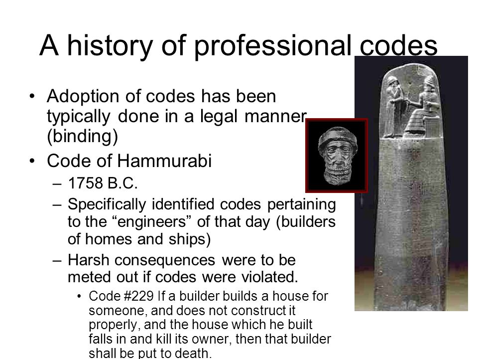 A history of professional codes Adoption of codes has been typically done in a legal manner (binding) Code of Hammurabi –1758 B.C.