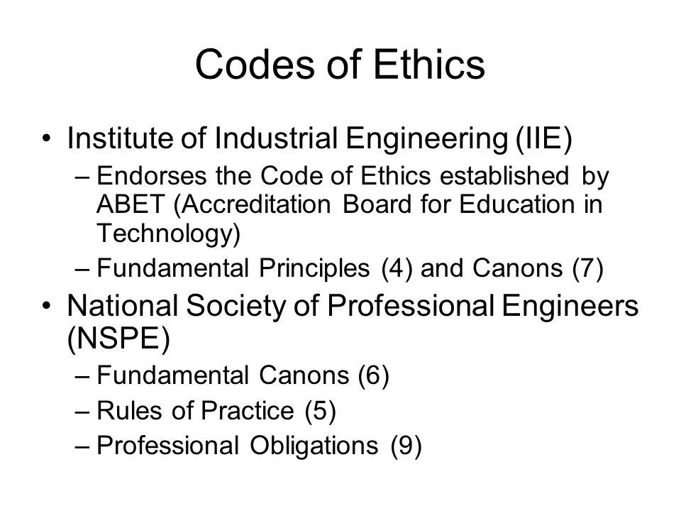 Codes of Ethics Institute of Industrial Engineering (IIE) –Endorses the Code of Ethics established by ABET (Accreditation Board for Education in Technology) –Fundamental Principles (4) and Canons (7) National Society of Professional Engineers (NSPE) –Fundamental Canons (6) –Rules of Practice (5) –Professional Obligations (9)