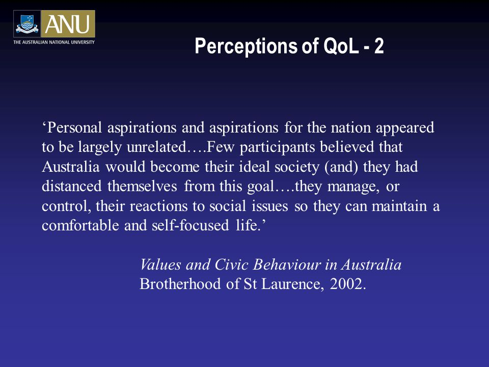 Perceptions of QoL - 2 'Personal aspirations and aspirations for the nation appeared to be largely unrelated….Few participants believed that Australia would become their ideal society (and) they had distanced themselves from this goal….they manage, or control, their reactions to social issues so they can maintain a comfortable and self-focused life.' Values and Civic Behaviour in Australia Brotherhood of St Laurence, 2002.