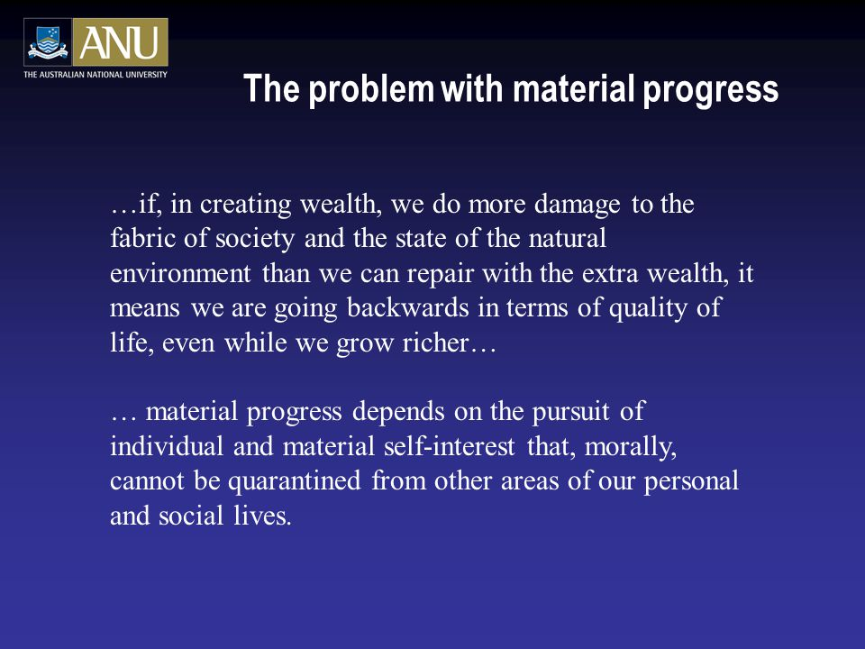 The problem with material progress …if, in creating wealth, we do more damage to the fabric of society and the state of the natural environment than we can repair with the extra wealth, it means we are going backwards in terms of quality of life, even while we grow richer… … material progress depends on the pursuit of individual and material self-interest that, morally, cannot be quarantined from other areas of our personal and social lives.