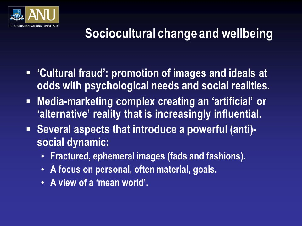 Sociocultural change and wellbeing  'Cultural fraud': promotion of images and ideals at odds with psychological needs and social realities.