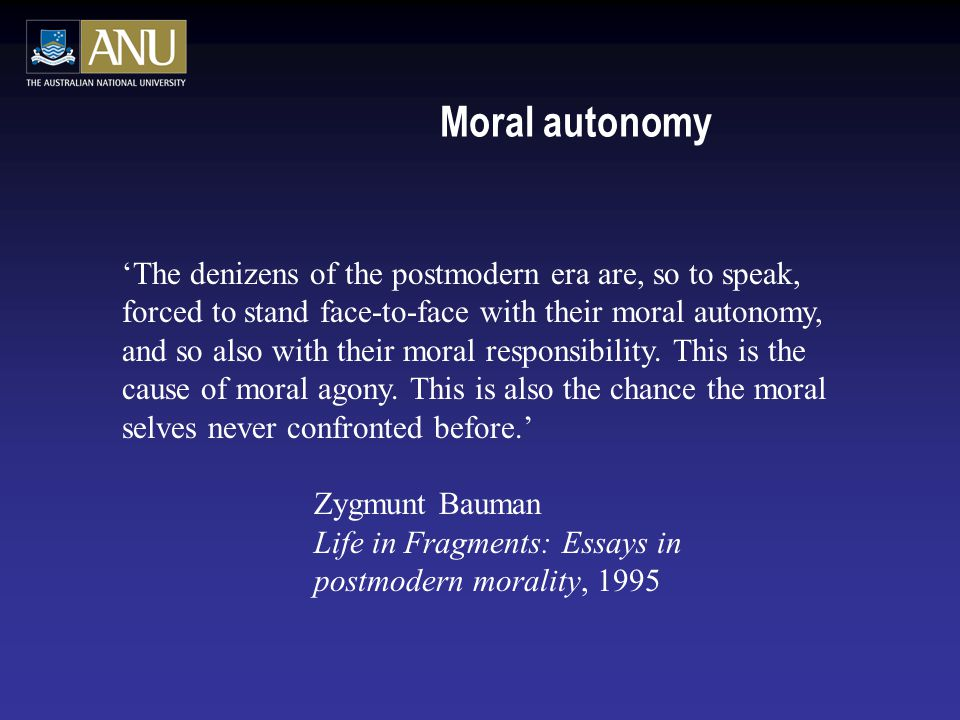 Moral autonomy 'The denizens of the postmodern era are, so to speak, forced to stand face-to-face with their moral autonomy, and so also with their moral responsibility.