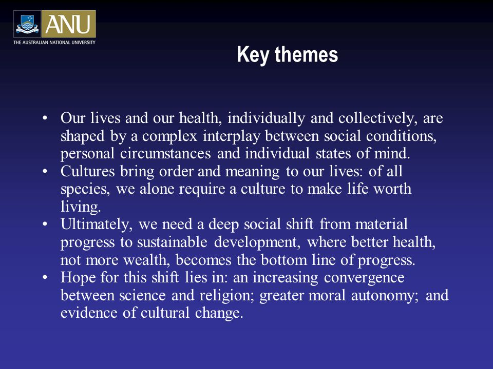 Key themes Our lives and our health, individually and collectively, are shaped by a complex interplay between social conditions, personal circumstances and individual states of mind.