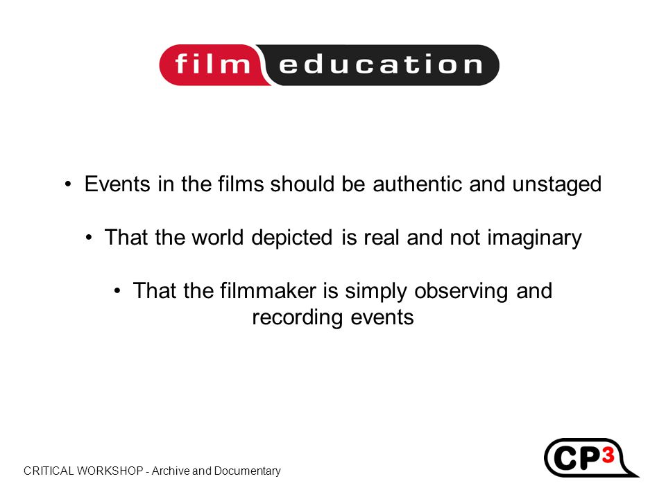 CRITICAL WORKSHOP - Archive and Documentary Title Events in the films should be authentic and unstaged That the world depicted is real and not imaginary That the filmmaker is simply observing and recording events
