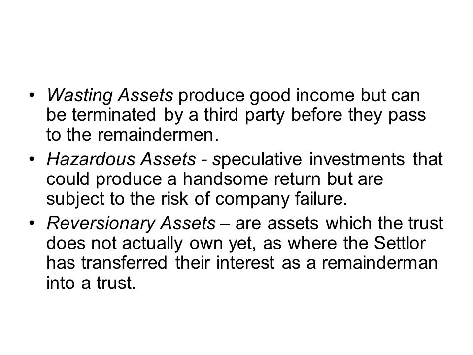 Wasting Assets produce good income but can be terminated by a third party before they pass to the remaindermen.