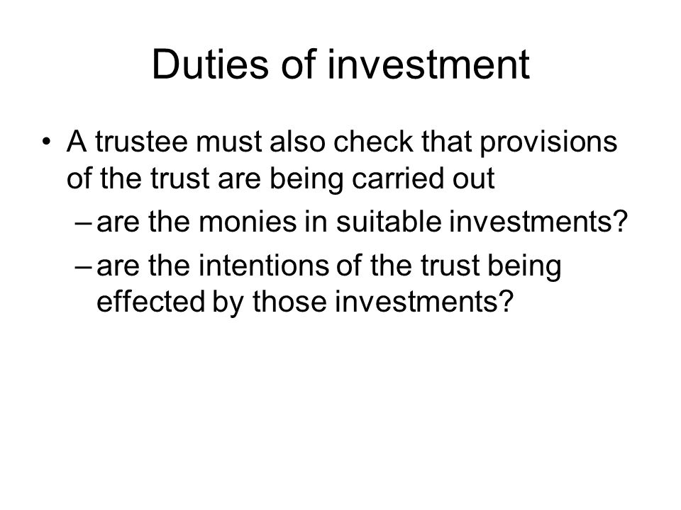 Duties of investment A trustee must also check that provisions of the trust are being carried out –are the monies in suitable investments.