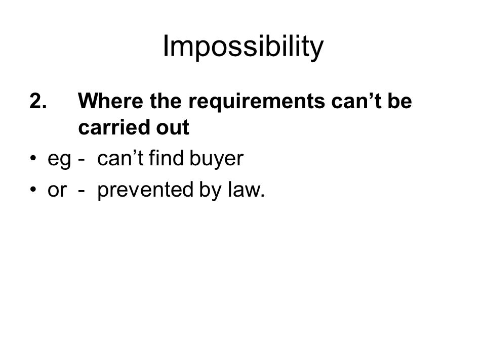 Impossibility 2.Where the requirements can't be carried out eg- can't find buyer or- prevented by law.