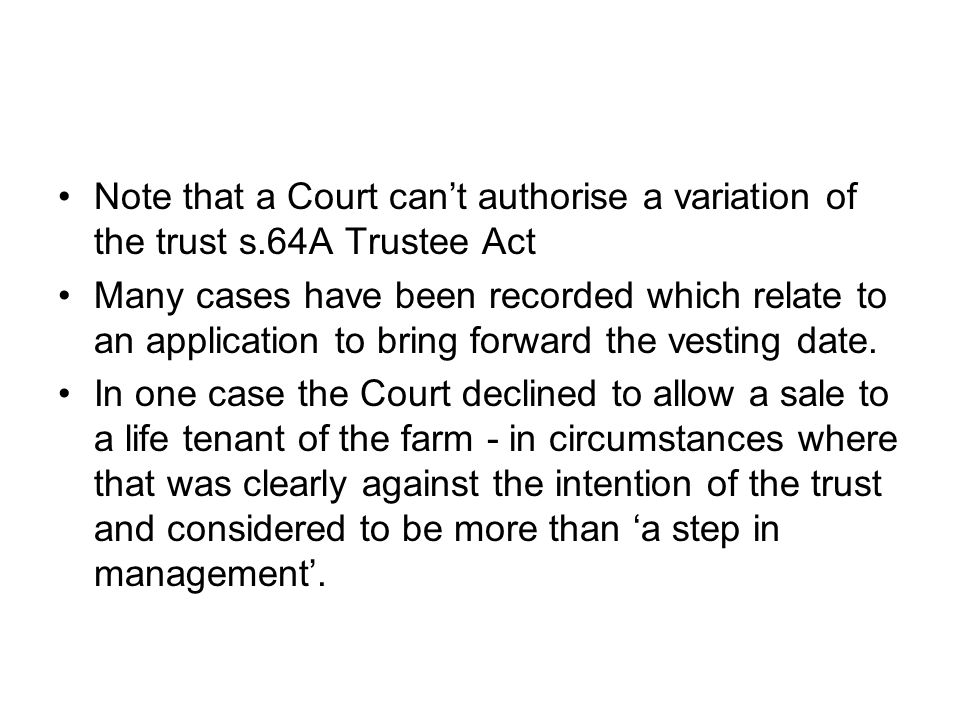 Note that a Court can't authorise a variation of the trust s.64A Trustee Act Many cases have been recorded which relate to an application to bring forward the vesting date.