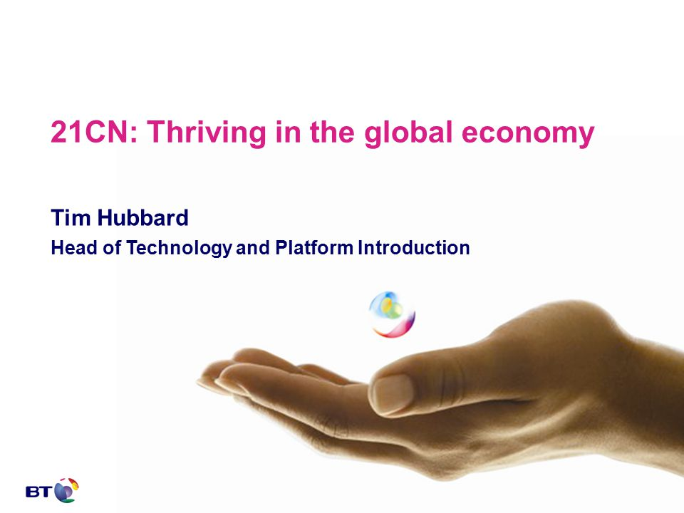 21CN: Thriving in the global economy Tim Hubbard Head of Technology and Platform Introduction