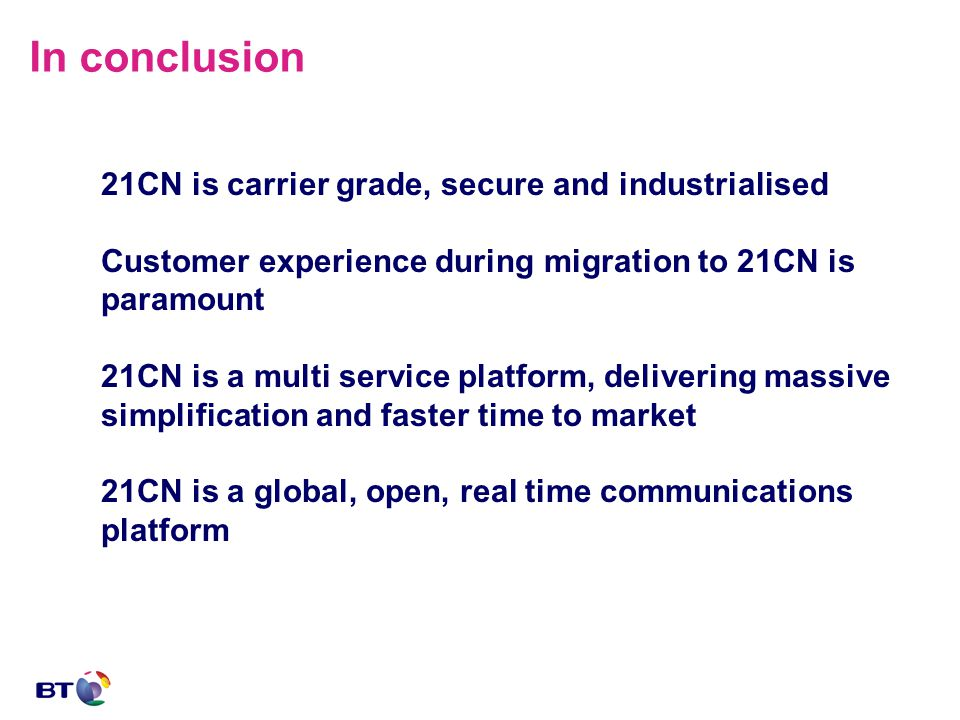 In conclusion 21CN is carrier grade, secure and industrialised Customer experience during migration to 21CN is paramount 21CN is a multi service platform, delivering massive simplification and faster time to market 21CN is a global, open, real time communications platform
