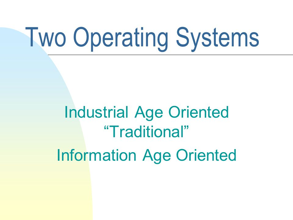 Two Operating Systems Industrial Age Oriented Traditional Information Age Oriented