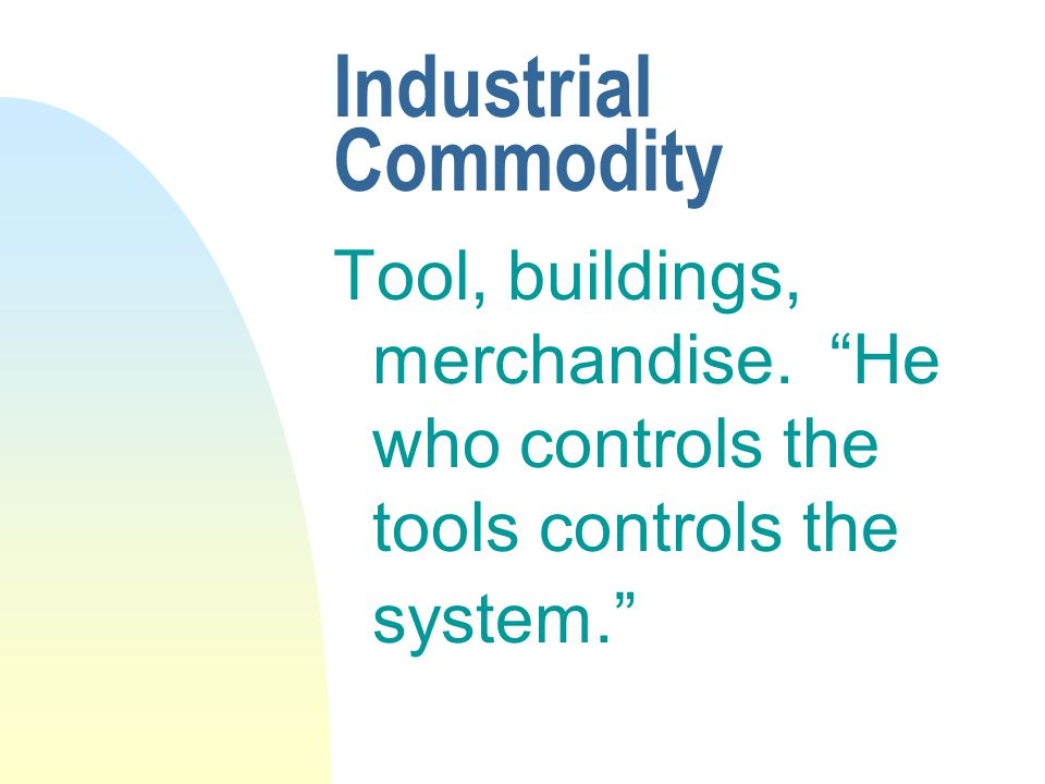 Industrial Commodity Tool, buildings, merchandise. He who controls the tools controls the system.