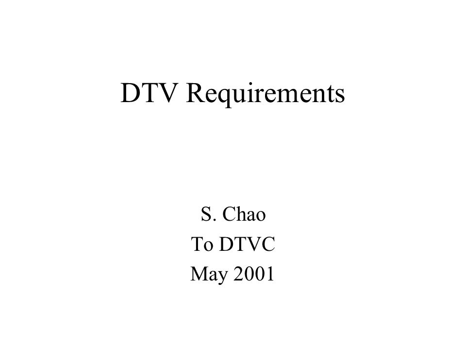 DTV Requirements S. Chao To DTVC May 2001