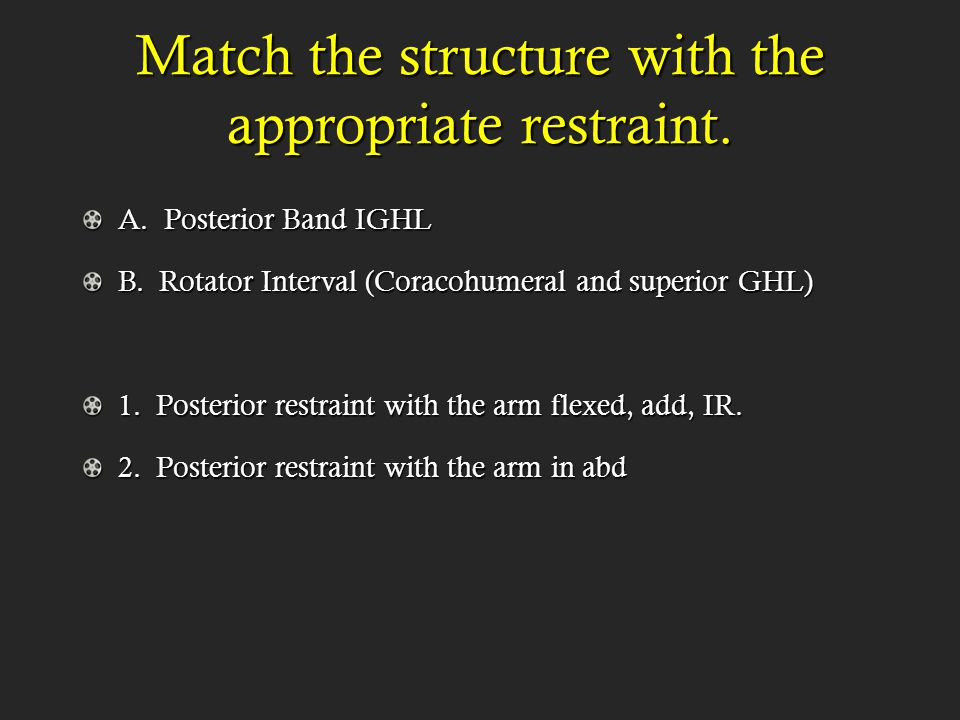 Match the structure with the appropriate restraint. A. Posterior Band IGHL B. Rotator Interval (Coracohumeral and superior GHL) 1. Posterior restraint
