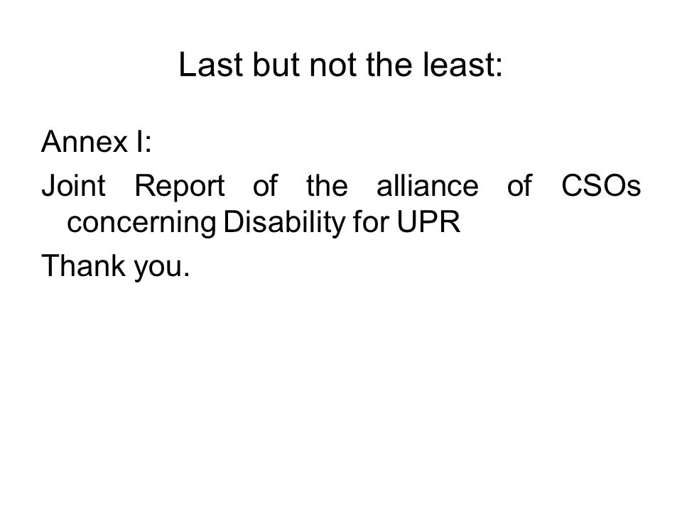 Last but not the least: Annex I: Joint Report of the alliance of CSOs concerning Disability for UPR Thank you.